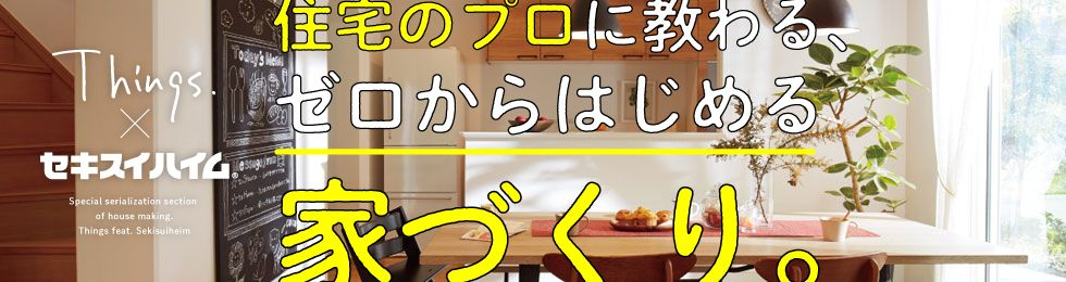 Things×セキスイハイム 住宅のプロが教える、ゼロからはじめる家づくり。